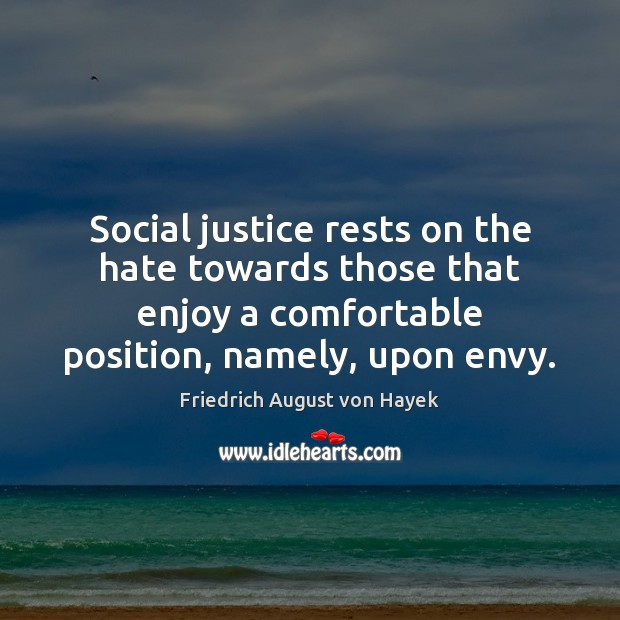 Social justice rests on the hate towards those that enjoy a comfortable Friedrich August von Hayek Picture Quote