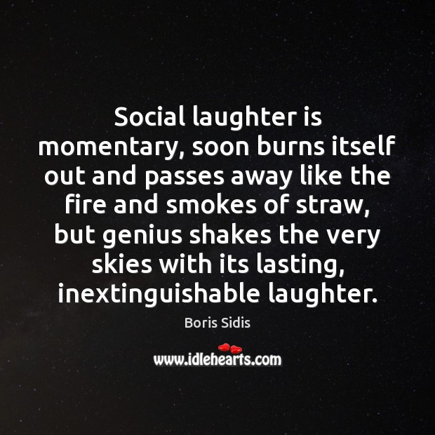 Social laughter is momentary, soon burns itself out and passes away like Boris Sidis Picture Quote