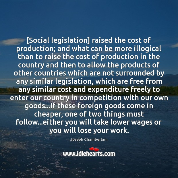 [Social legislation] raised the cost of production; and what can be more Joseph Chamberlain Picture Quote