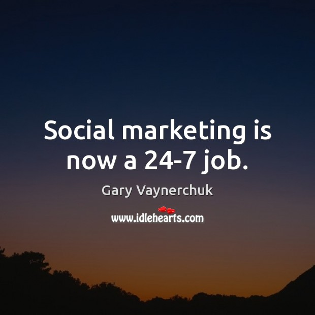 Social marketing is now a 24-7 job. Marketing Quotes Image