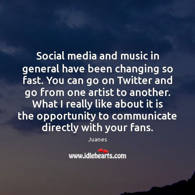 Social media and music in general have been changing so fast. You Juanes Picture Quote