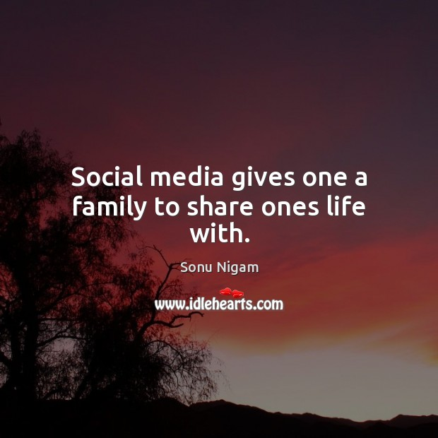 Social media gives one a family to share ones life with. Social Media Quotes Image