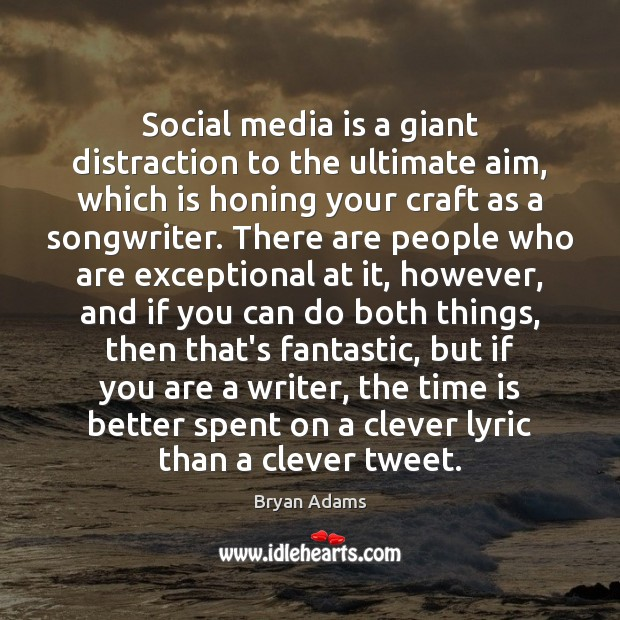 Social media is a giant distraction to the ultimate aim, which is Image