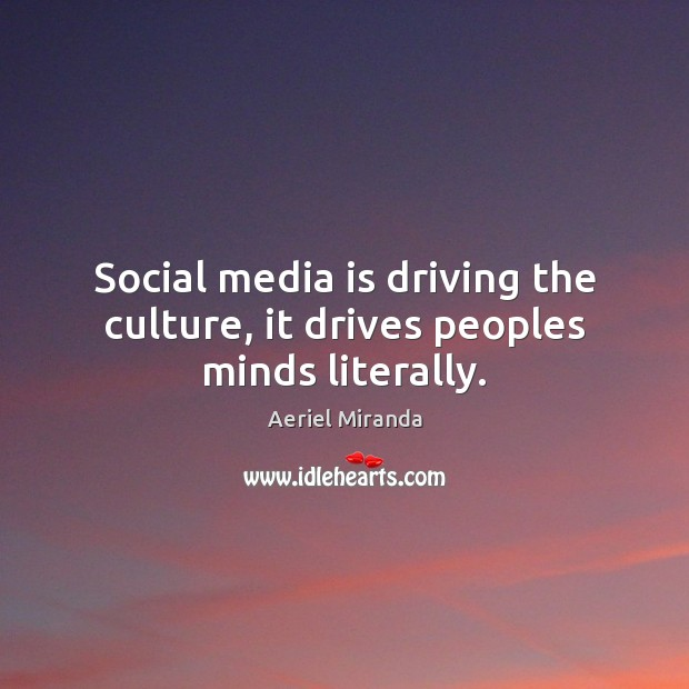 Image, Social media is driving the culture, it drives peoples minds literally.