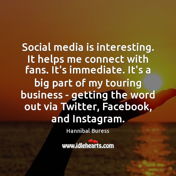Image, Social media is interesting. It helps me connect with fans. It's immediate.