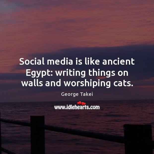 Image, Social media is like ancient Egypt: writing things on walls and worshiping cats.
