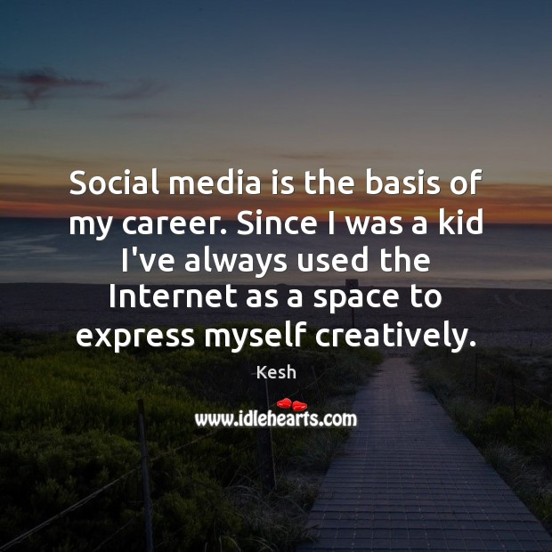 Social media is the basis of my career. Since I was a Social Media Quotes Image