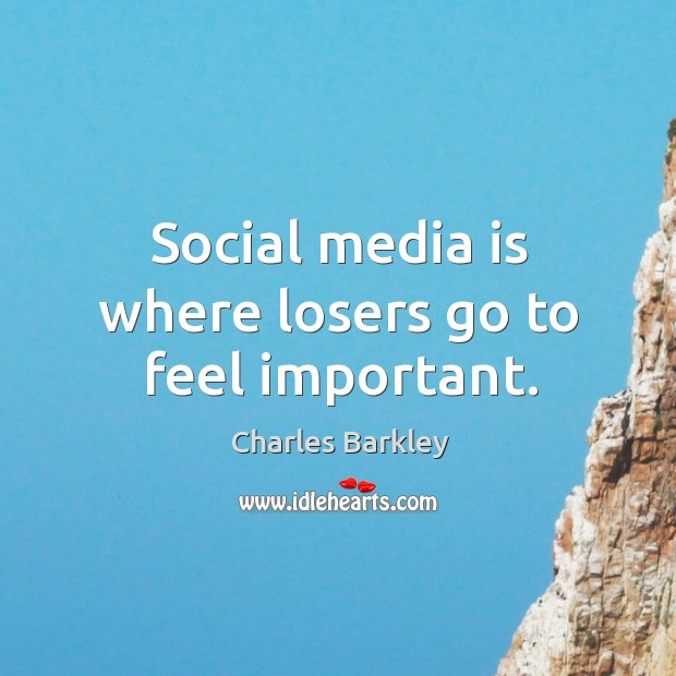Social media is where losers go to feel important. Charles Barkley Picture Quote