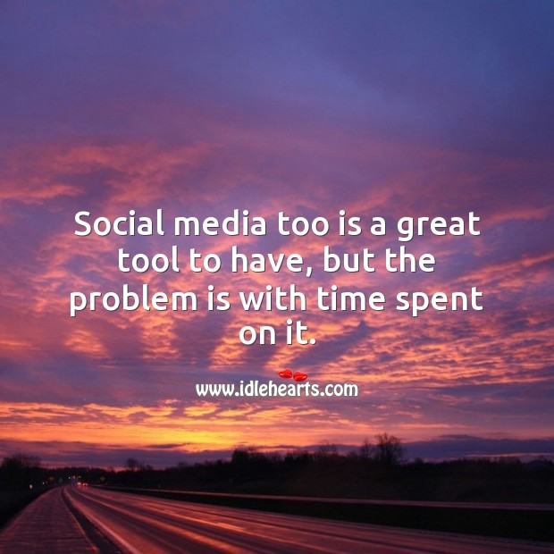 Social media too is a great tool to have, but the problem is with time spent on it. Social Media Quotes Image