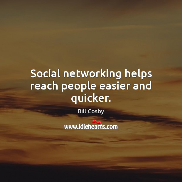 Social networking helps reach people easier and quicker. Bill Cosby Picture Quote
