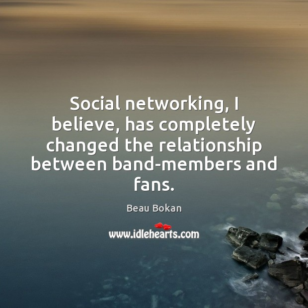 Image, Social networking, I believe, has completely changed the relationship between band-members and