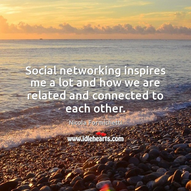 Social networking inspires me a lot and how we are related and connected to each other. Image
