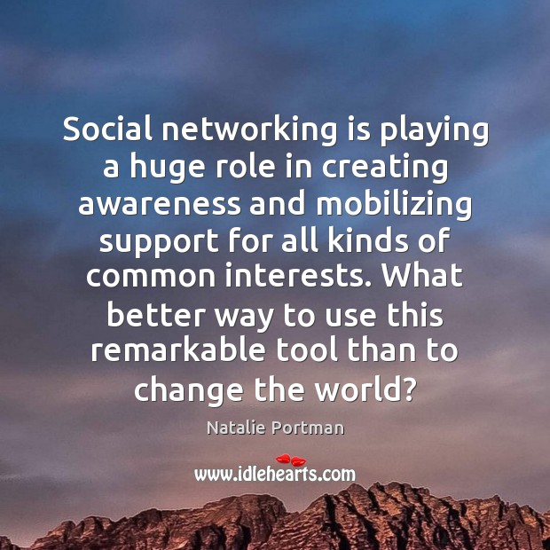 Social networking is playing a huge role in creating awareness and mobilizing Natalie Portman Picture Quote