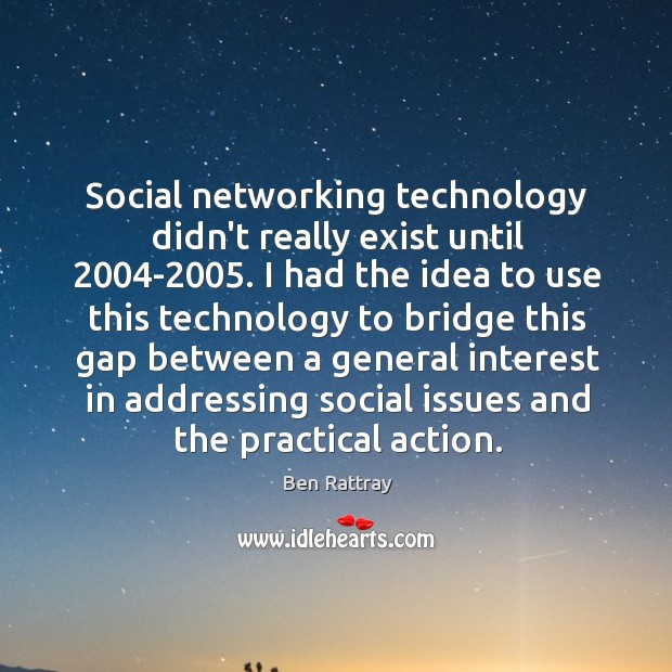 Image, Social networking technology didn't really exist until 2004-2005. I had the idea