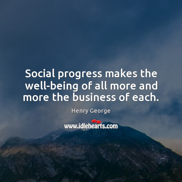 Social progress makes the well-being of all more and more the business of each. Henry George Picture Quote