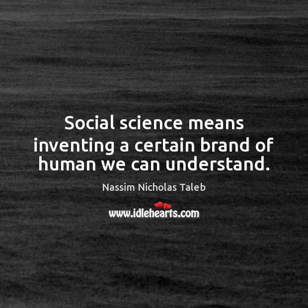 Social science means inventing a certain brand of human we can understand. Image