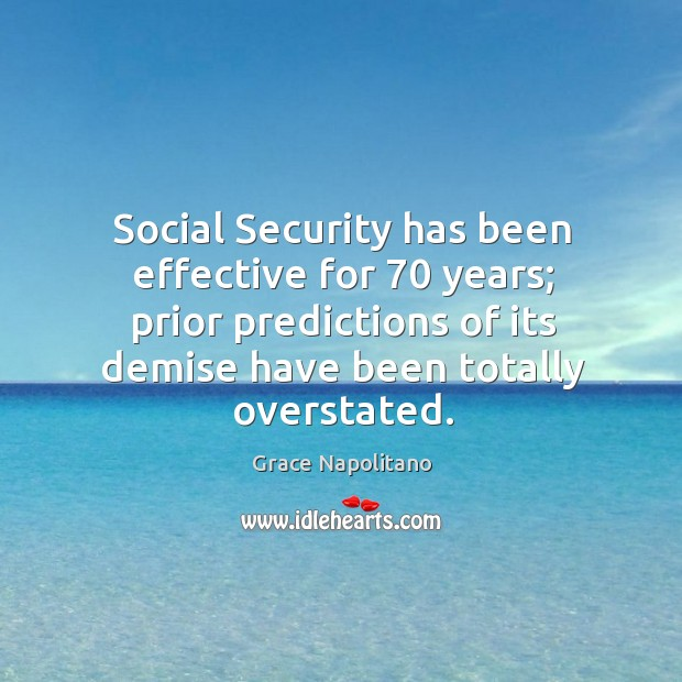 Social security has been effective for 70 years; prior predictions of its demise have been totally overstated. Grace Napolitano Picture Quote