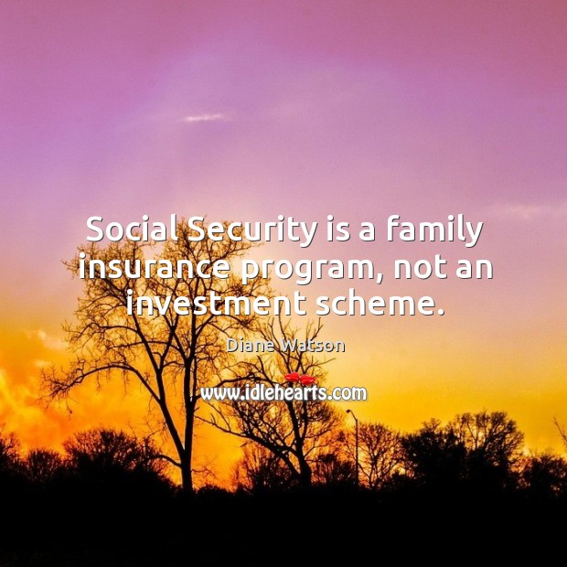 Diane Watson Picture Quote image saying: Social security is a family insurance program, not an investment scheme.