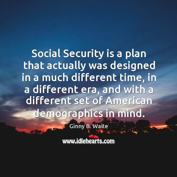 Social security is a plan that actually was designed in a much different time, in a different era Image