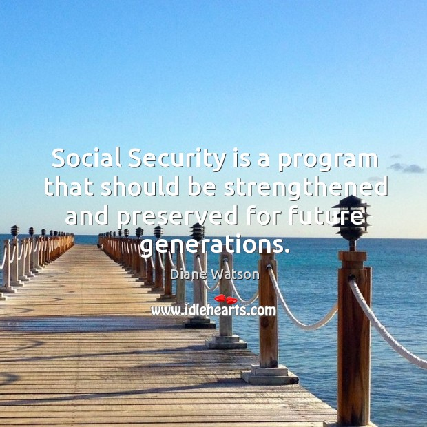 Diane Watson Picture Quote image saying: Social security is a program that should be strengthened and preserved for future generations.