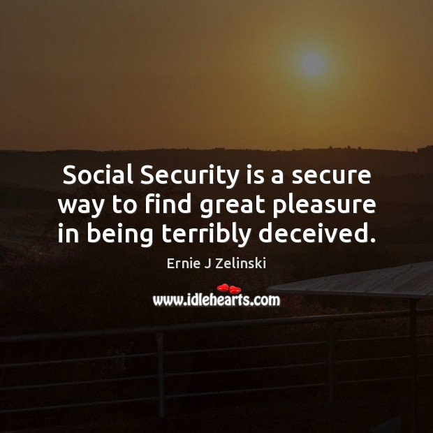 Social Security is a secure way to find great pleasure in being terribly deceived. Ernie J Zelinski Picture Quote