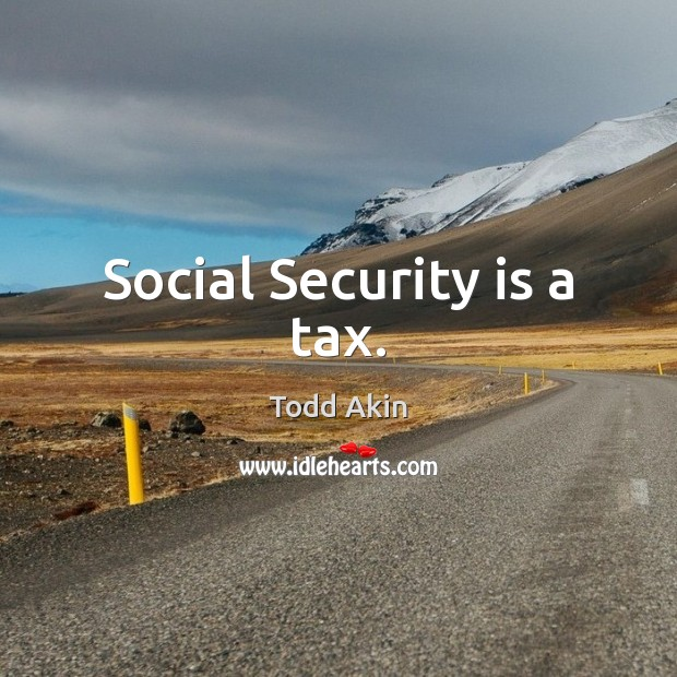 Social Security is a tax. Todd Akin Picture Quote