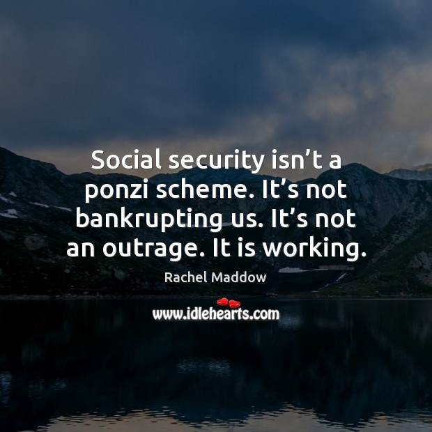 Social security isn't a ponzi scheme. It's not bankrupting us. Rachel Maddow Picture Quote