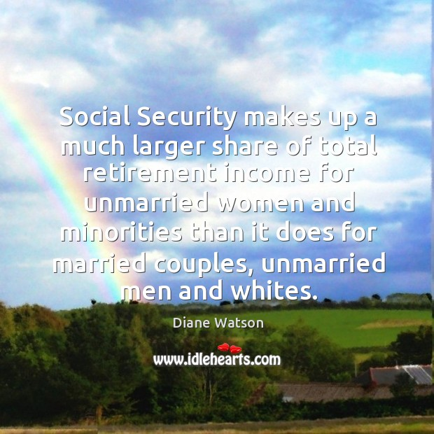 Diane Watson Picture Quote image saying: Social security makes up a much larger share of total retirement income for unmarried