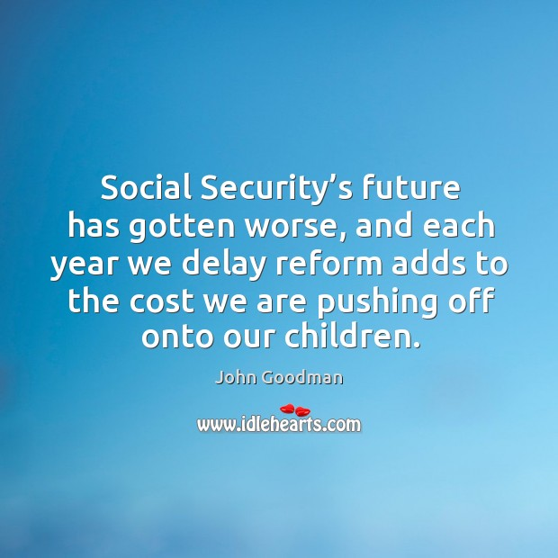Social security's future has gotten worse, and each year we delay reform adds to the John Goodman Picture Quote