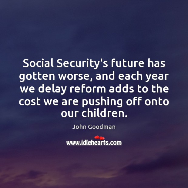 Social Security's future has gotten worse, and each year we delay reform John Goodman Picture Quote