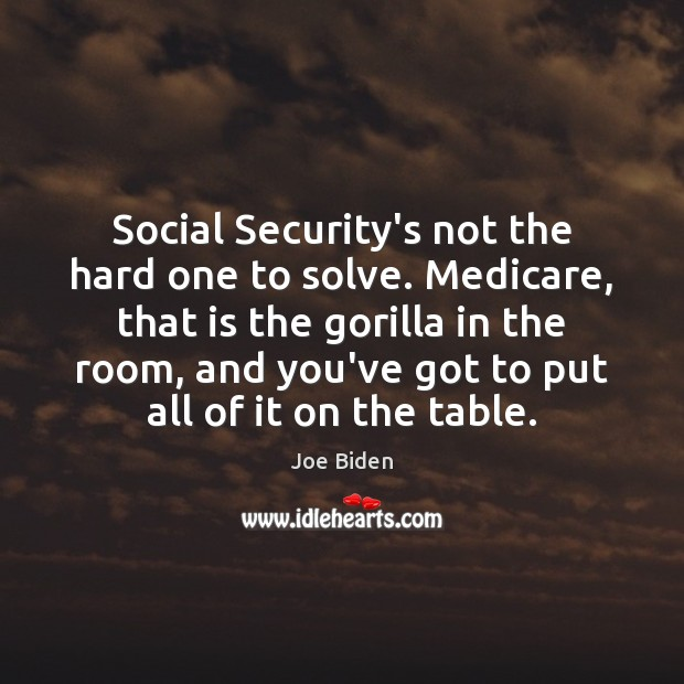 Social Security's not the hard one to solve. Medicare, that is the Joe Biden Picture Quote