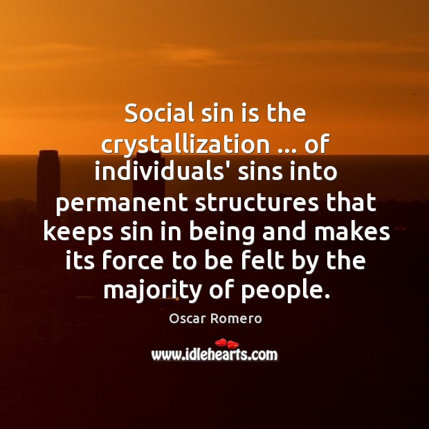 Social sin is the crystallization … of individuals' sins into permanent structures that Oscar Romero Picture Quote