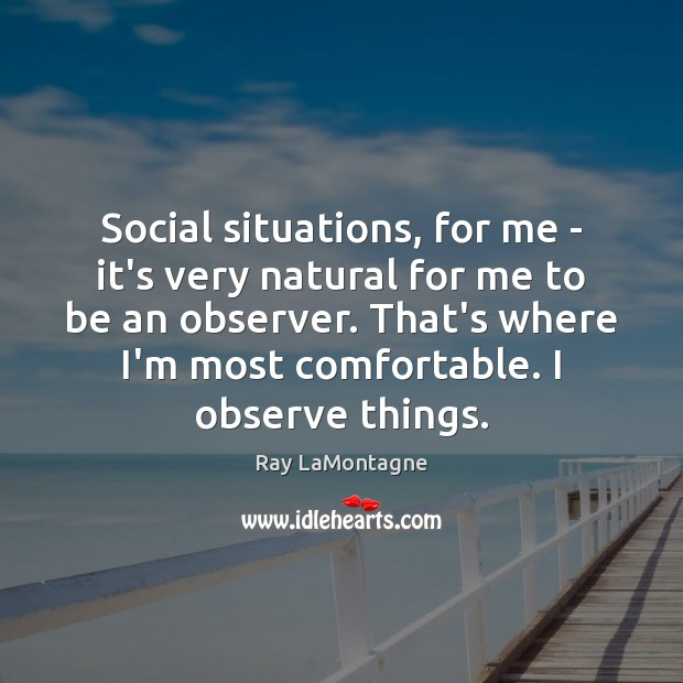 Social situations, for me – it's very natural for me to be Ray LaMontagne Picture Quote