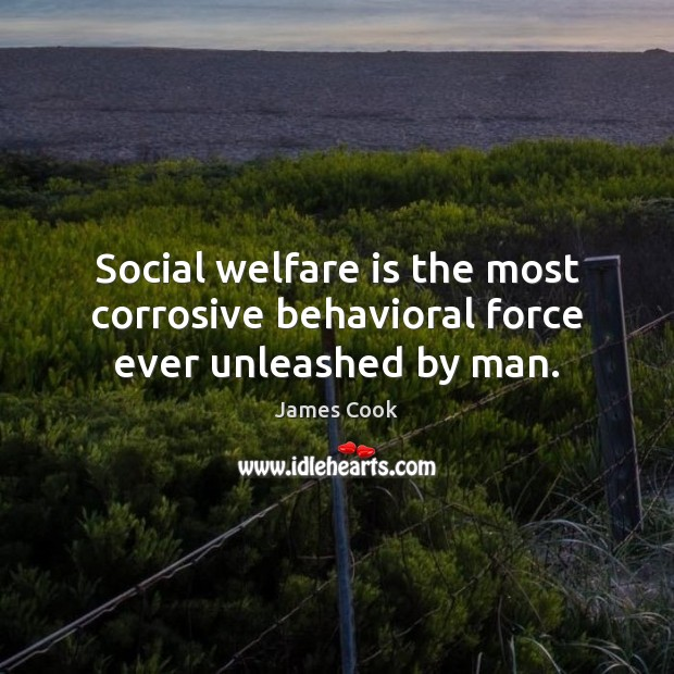 Social welfare is the most corrosive behavioral force ever unleashed by man. James Cook Picture Quote