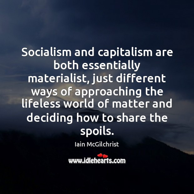 Socialism and capitalism are both essentially materialist, just different ways of approaching Image