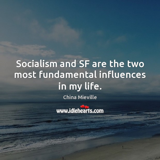 Image, Socialism and SF are the two most fundamental influences in my life.