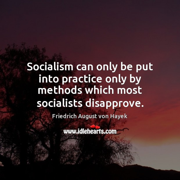 Socialism can only be put into practice only by methods which most socialists disapprove. Friedrich August von Hayek Picture Quote