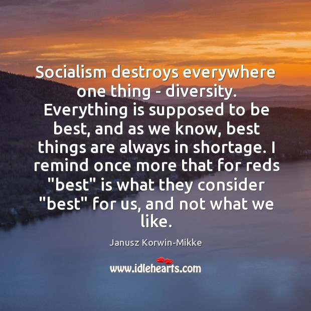 Socialism destroys everywhere one thing – diversity. Everything is supposed to be Janusz Korwin-Mikke Picture Quote