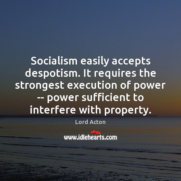 Socialism easily accepts despotism. It requires the strongest execution of power — Lord Acton Picture Quote