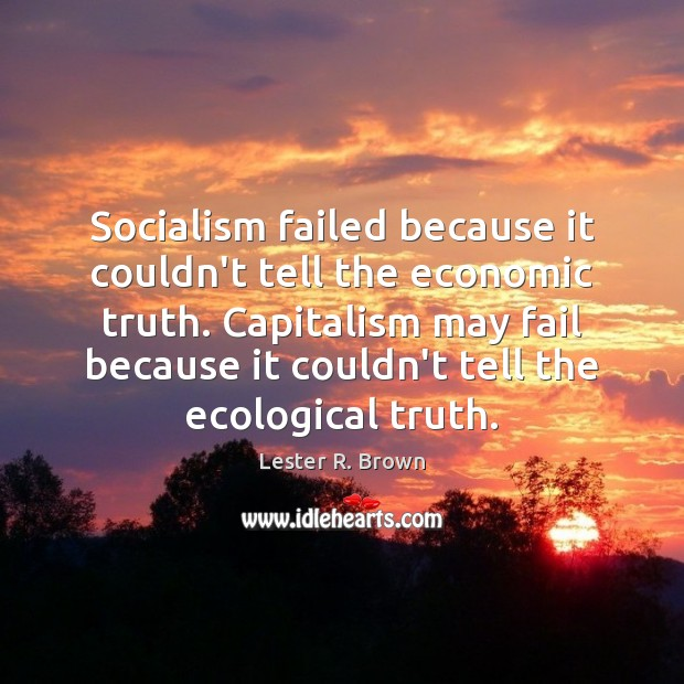 Socialism failed because it couldn't tell the economic truth. Capitalism may fail Lester R. Brown Picture Quote