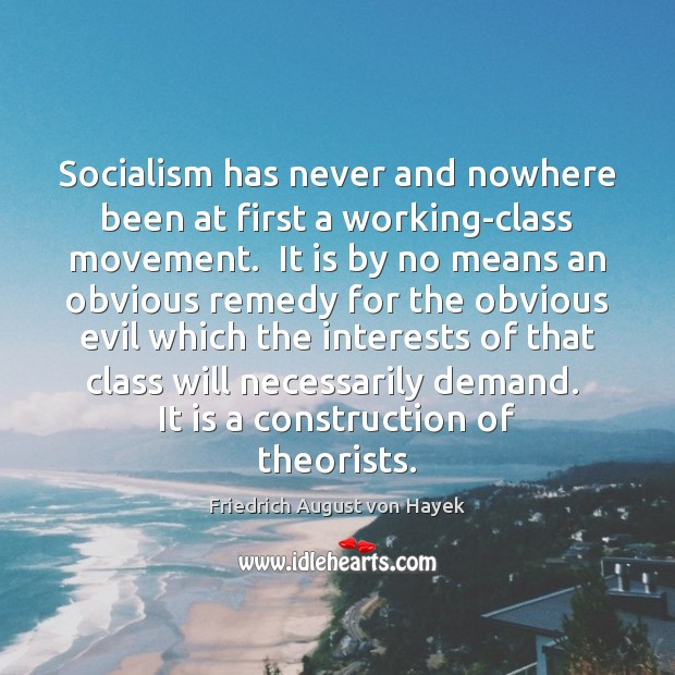 Socialism has never and nowhere been at first a working-class movement.  It Friedrich August von Hayek Picture Quote