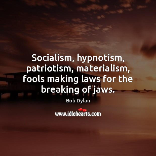 Socialism, hypnotism, patriotism, materialism, fools making laws for the breaking of jaws. Image