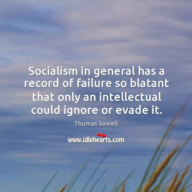 Socialism in general has a record of failure so blatant that only an intellectual could ignore or evade it. Image