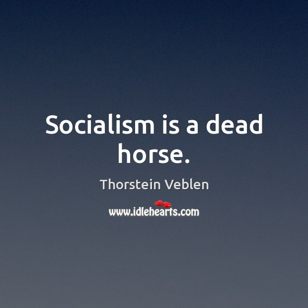 Socialism is a dead horse. Thorstein Veblen Picture Quote