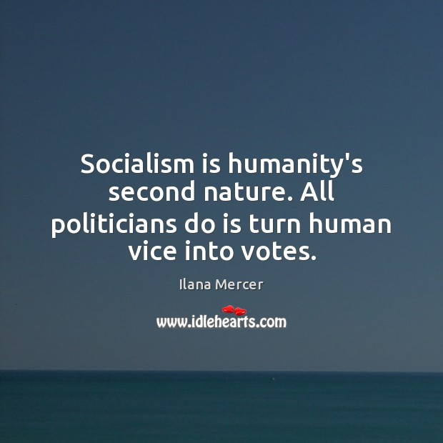 Image, Socialism is humanity's second nature. All politicians do is turn human vice into votes.