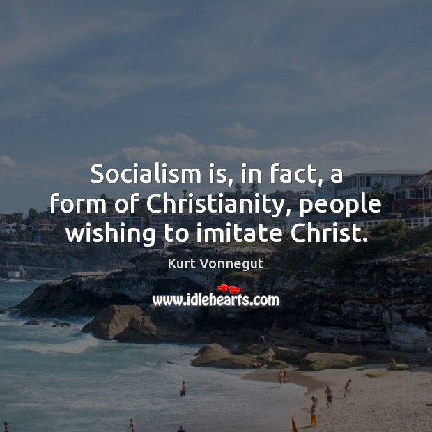 Socialism is, in fact, a form of Christianity, people wishing to imitate Christ. Image