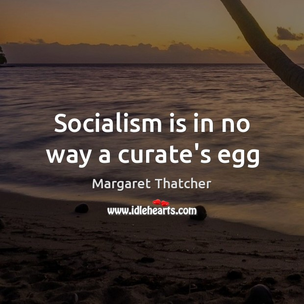 Socialism is in no way a curate's egg Margaret Thatcher Picture Quote
