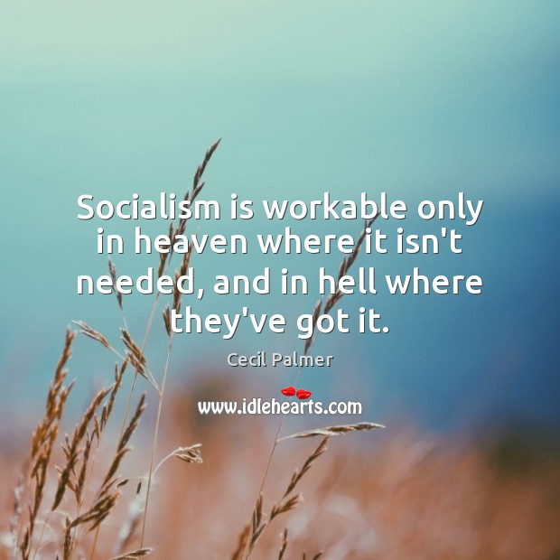 Socialism is workable only in heaven where it isn't needed, and in Image