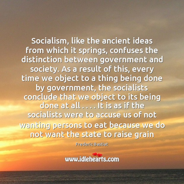 Socialism, like the ancient ideas from which it springs, confuses the distinction Image