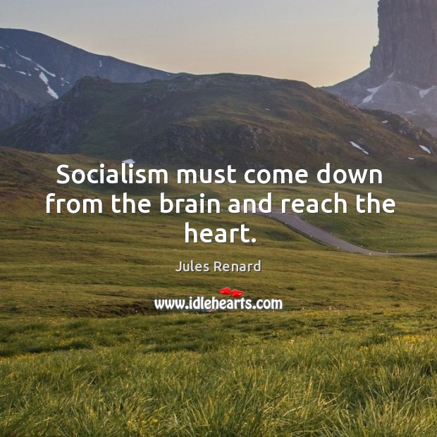Socialism must come down from the brain and reach the heart. Image